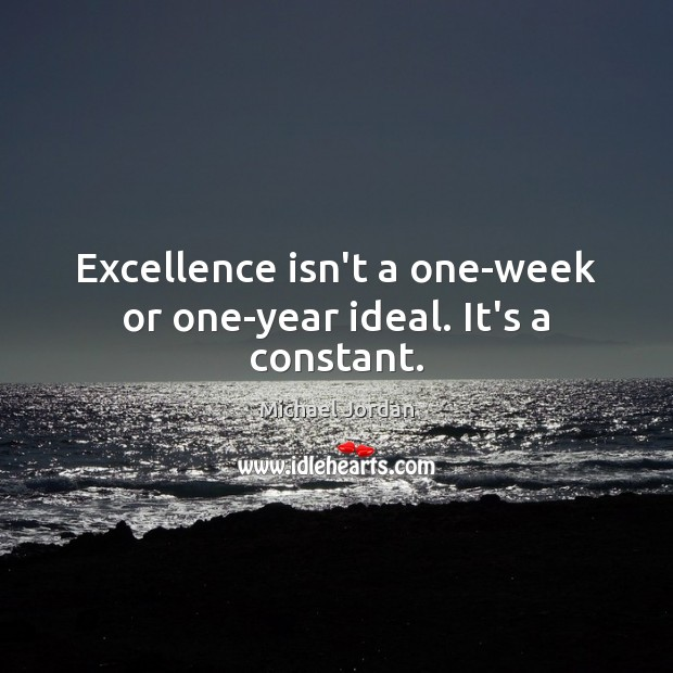 Excellence isn't a one-week or one-year ideal. It's a constant. Image