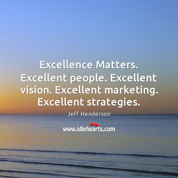Excellence Matters. Excellent people. Excellent vision. Excellent marketing. Excellent strategies. Image