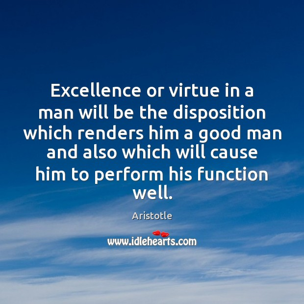 Image, Excellence or virtue in a man will be the disposition which renders