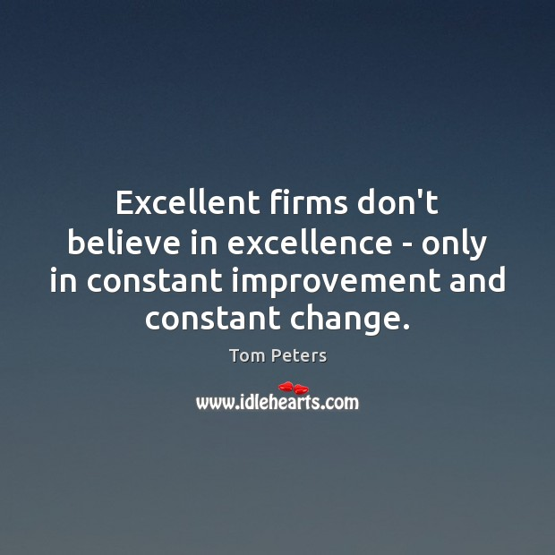 Excellent firms don't believe in excellence – only in constant improvement and Tom Peters Picture Quote