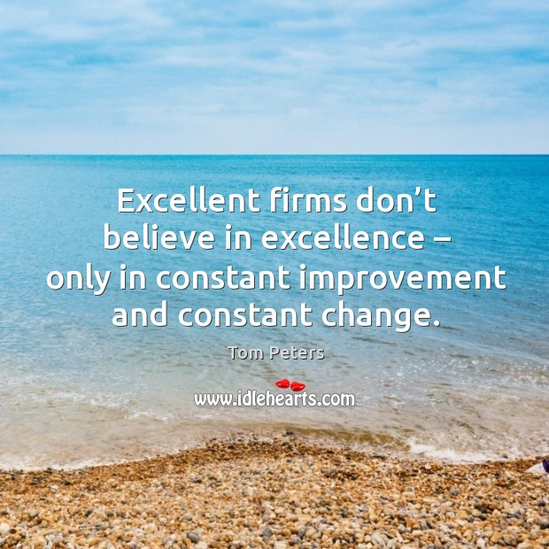 Excellent firms don't believe in excellence – only in constant improvement and constant change. Image
