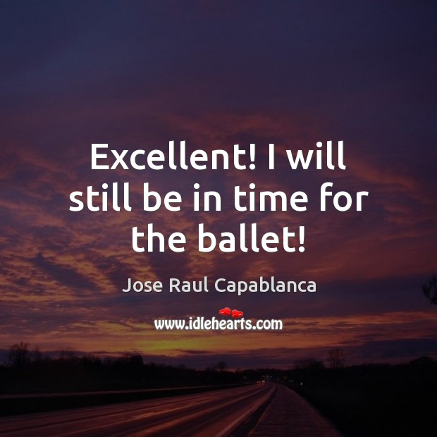 Excellent! I will still be in time for the ballet! Jose Raul Capablanca Picture Quote