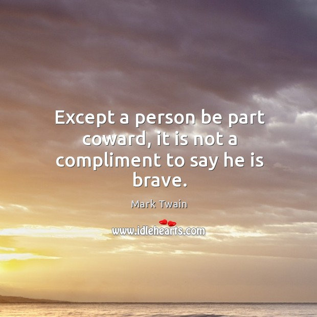Except a person be part coward, it is not a compliment to say he is brave. Image