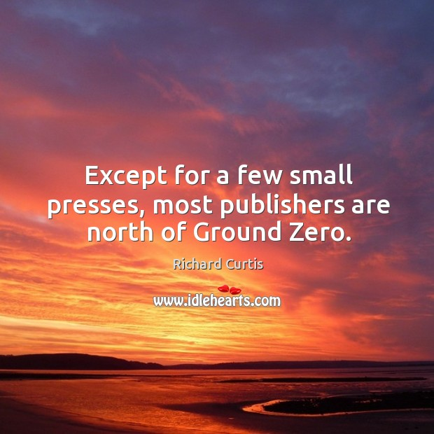 Except for a few small presses, most publishers are north of ground zero. Richard Curtis Picture Quote