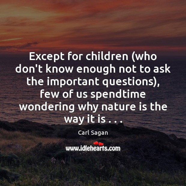 Except for children (who don't know enough not to ask the important Carl Sagan Picture Quote