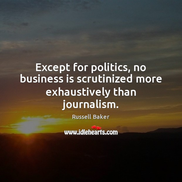 Except for politics, no business is scrutinized more exhaustively than journalism. Image