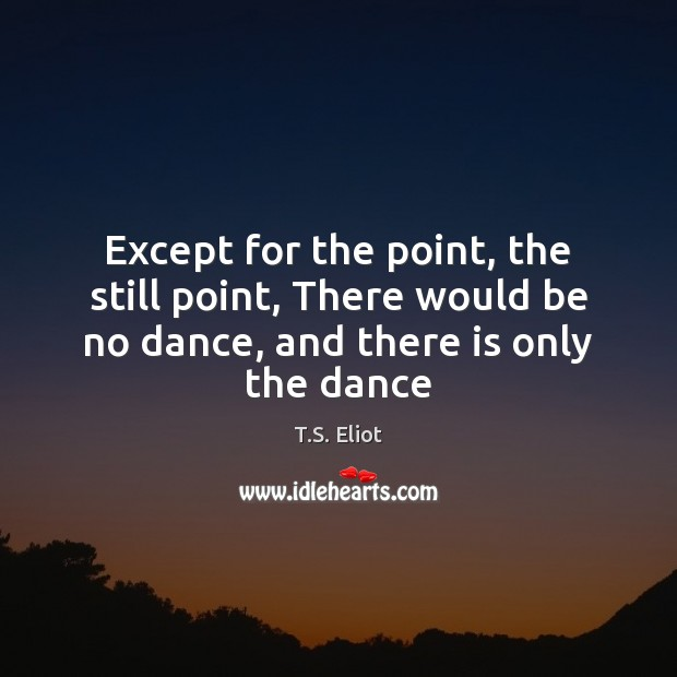 Except for the point, the still point, There would be no dance, T.S. Eliot Picture Quote