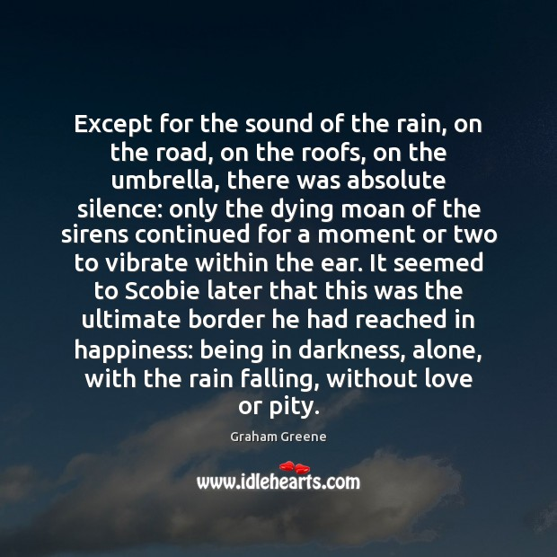 Except for the sound of the rain, on the road, on the Graham Greene Picture Quote