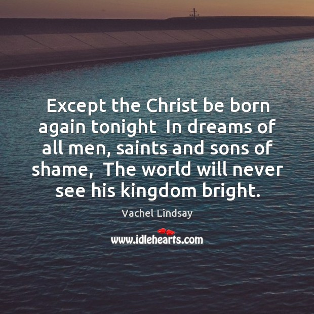 Image, Except the Christ be born again tonight  In dreams of all men,