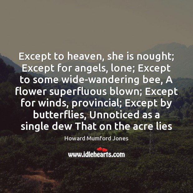 Except to heaven, she is nought; Except for angels, lone; Except to Howard Mumford Jones Picture Quote