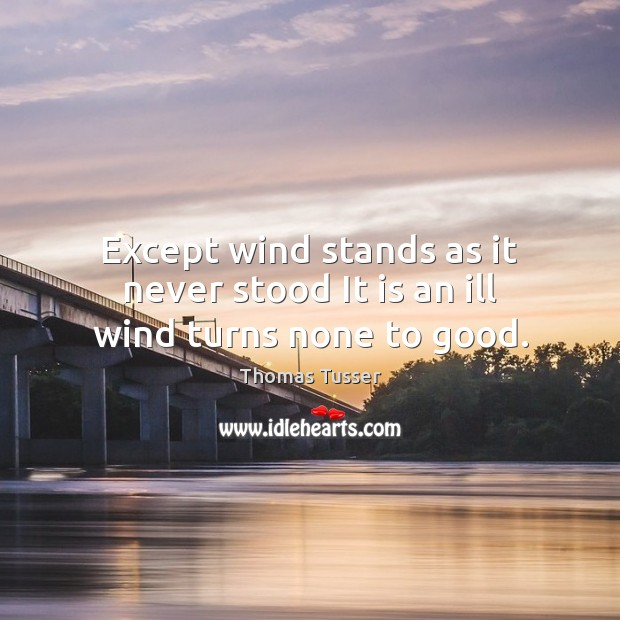 Except wind stands as it never stood It is an ill wind turns none to good. Thomas Tusser Picture Quote
