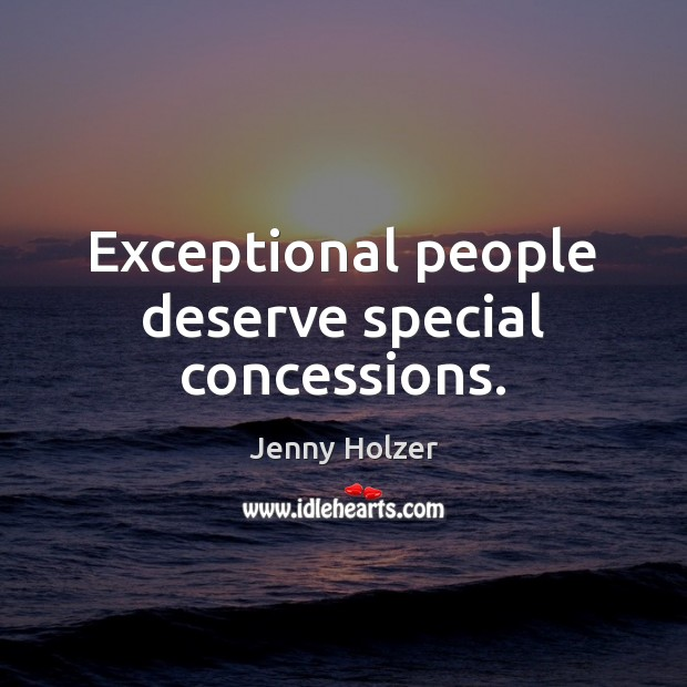 Exceptional people deserve special concessions. Jenny Holzer Picture Quote