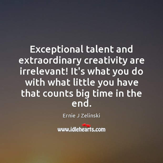 Exceptional talent and extraordinary creativity are irrelevant! It's what you do with Ernie J Zelinski Picture Quote