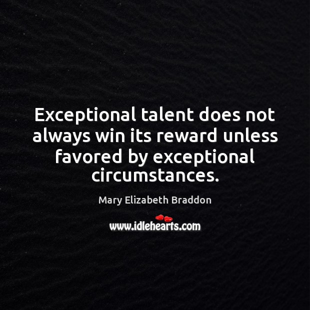 Exceptional talent does not always win its reward unless favored by exceptional Mary Elizabeth Braddon Picture Quote