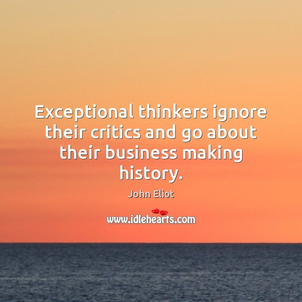 Exceptional thinkers ignore their critics and go about their business making history. John Eliot Picture Quote