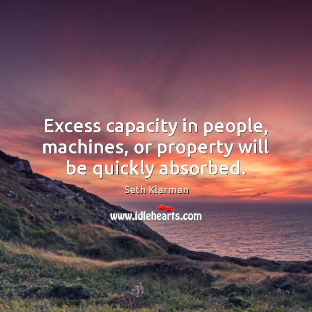 Excess capacity in people, machines, or property will be quickly absorbed. Seth Klarman Picture Quote
