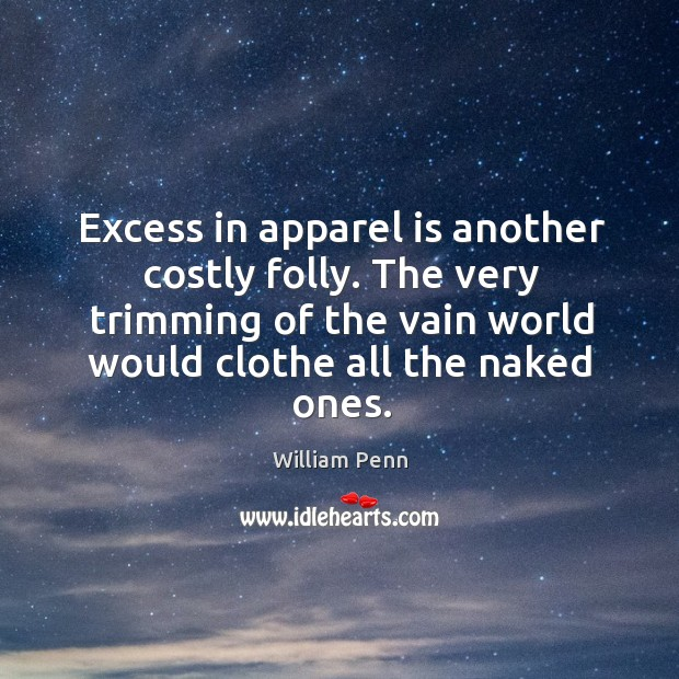 Excess in apparel is another costly folly. The very trimming of the William Penn Picture Quote