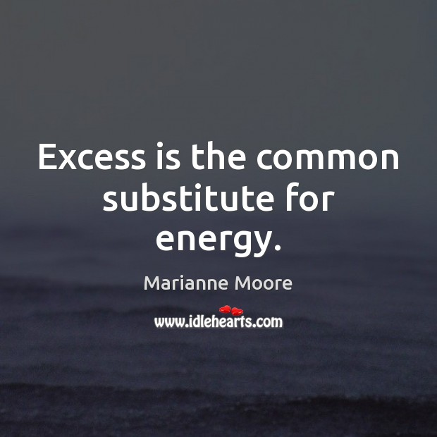 Excess is the common substitute for energy. Image