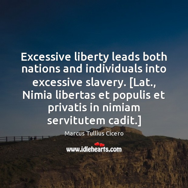 Excessive liberty leads both nations and individuals into excessive slavery. [Lat., Nimia Marcus Tullius Cicero Picture Quote