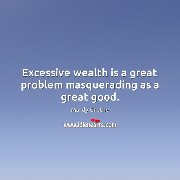 Excessive wealth is a great problem masquerading as a great good. Wealth Quotes Image