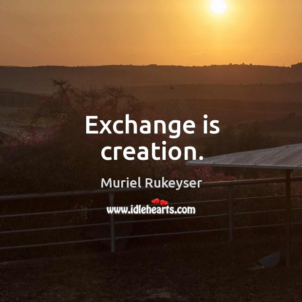 Exchange is creation. Muriel Rukeyser Picture Quote
