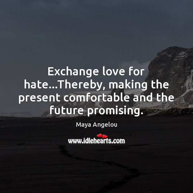Image, Exchange love for hate…Thereby, making the present comfortable and the future promising.