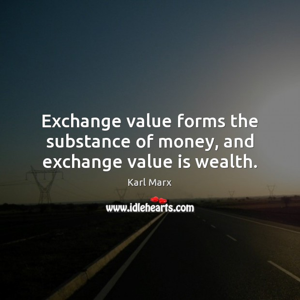 Exchange value forms the substance of money, and exchange value is wealth. Image