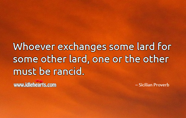 Whoever exchanges some lard for some other lard, one or the other must be rancid. Sicilian Proverbs Image