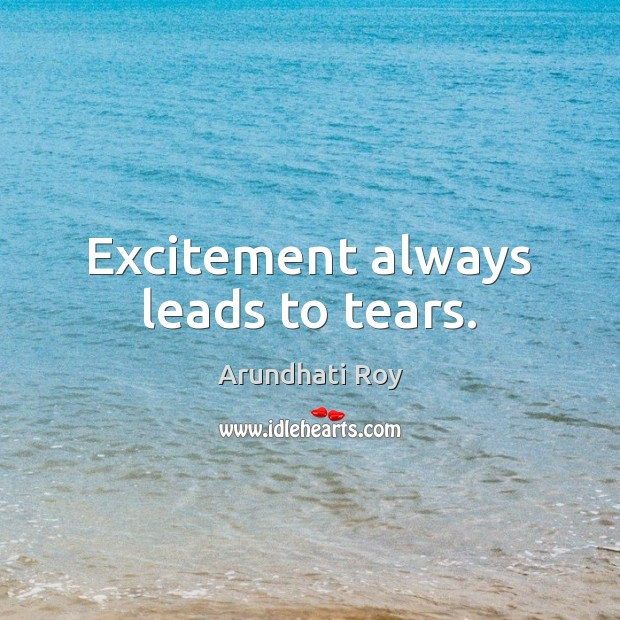 Excitement always leads to tears. Arundhati Roy Picture Quote