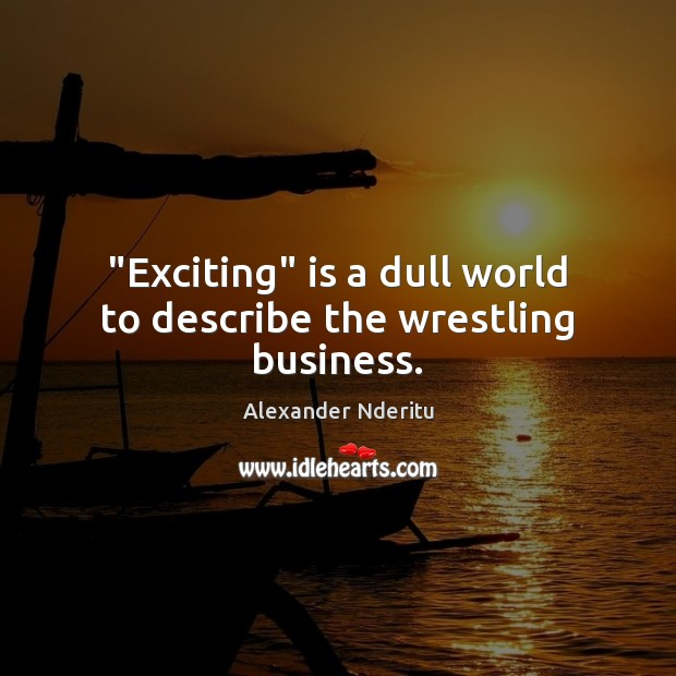 "Image, ""Exciting"" is a dull world to describe the wrestling business."