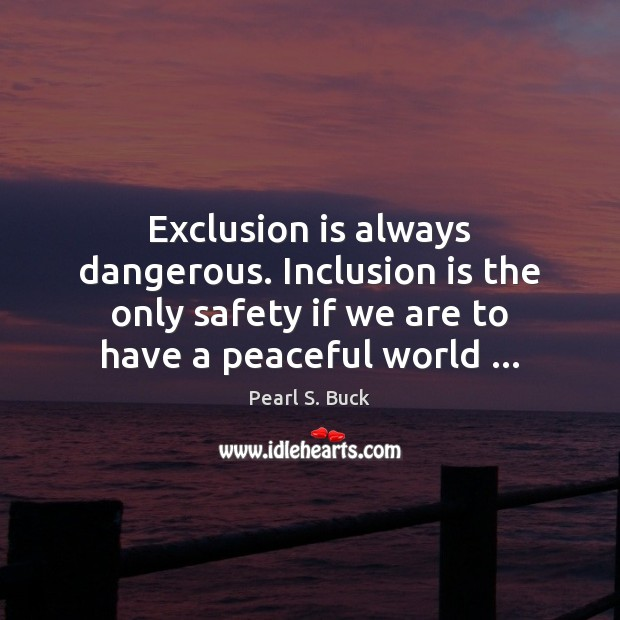 Exclusion is always dangerous. Inclusion is the only safety if we are Pearl S. Buck Picture Quote