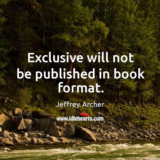 Exclusive will not be published in book format. Jeffrey Archer Picture Quote