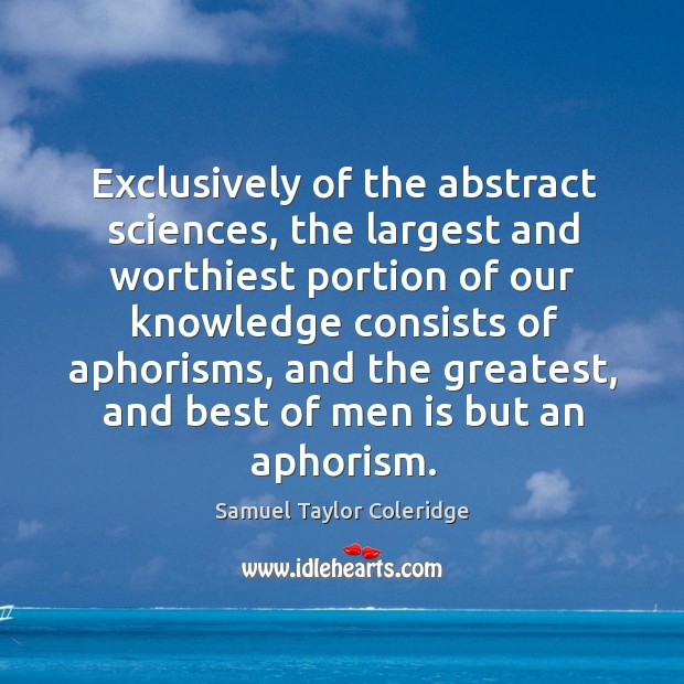 Exclusively of the abstract sciences, the largest and worthiest portion of our knowledge consists of aphorisms Image