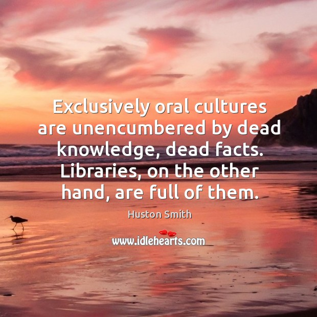 Exclusively oral cultures are unencumbered by dead knowledge, dead facts. Image