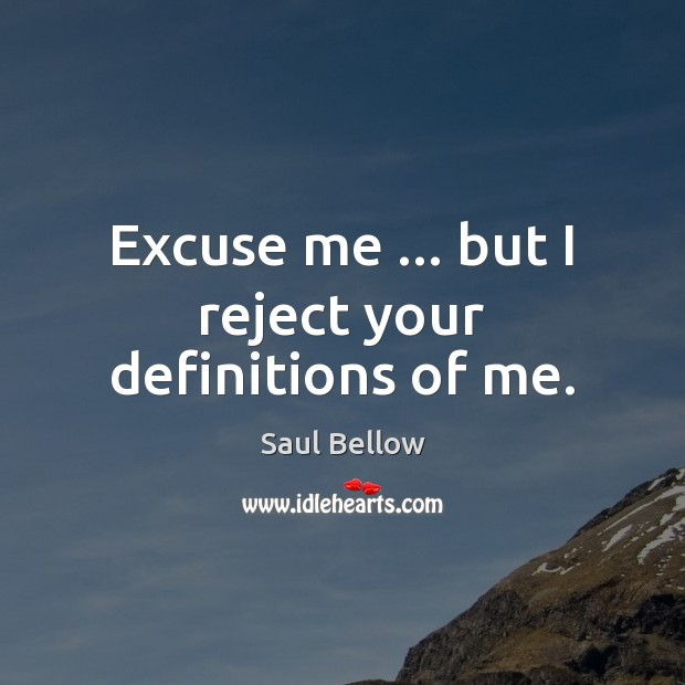 Excuse me … but I reject your definitions of me. Saul Bellow Picture Quote