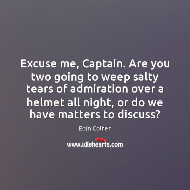 Excuse me, Captain. Are you two going to weep salty tears of Eoin Colfer Picture Quote