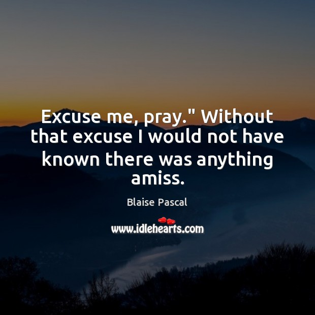 """Image, Excuse me, pray."""" Without that excuse I would not have known there was anything amiss."""