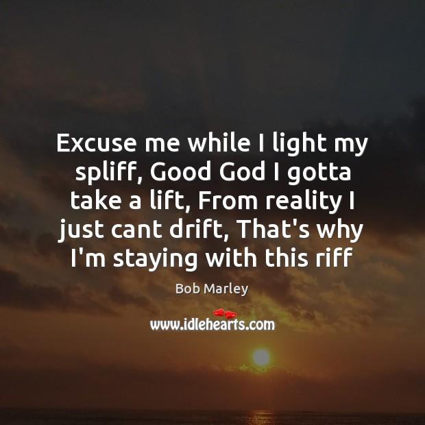 Image, Excuse me while I light my spliff, Good God I gotta take