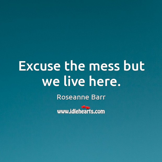 Excuse the mess but we live here. Roseanne Barr Picture Quote