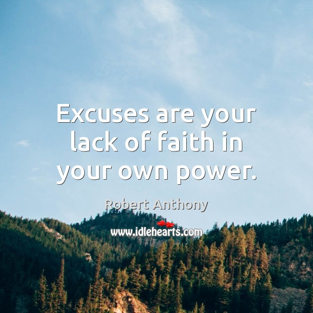 Excuses are your lack of faith in your own power. Robert Anthony Picture Quote