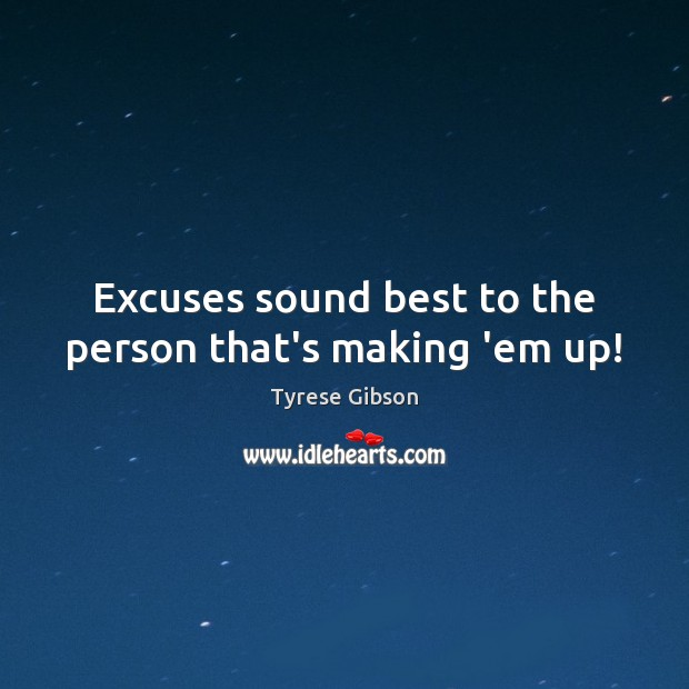 Excuses sound best to the person that's making 'em up! Image