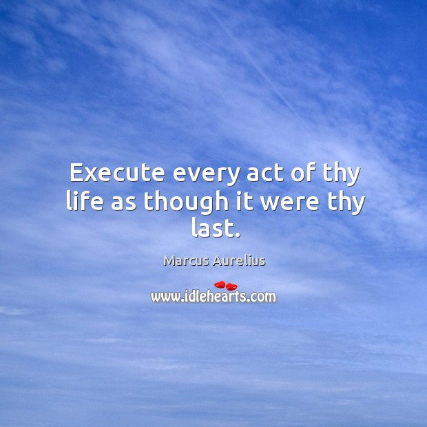 Execute every act of thy life as though it were thy last. Image