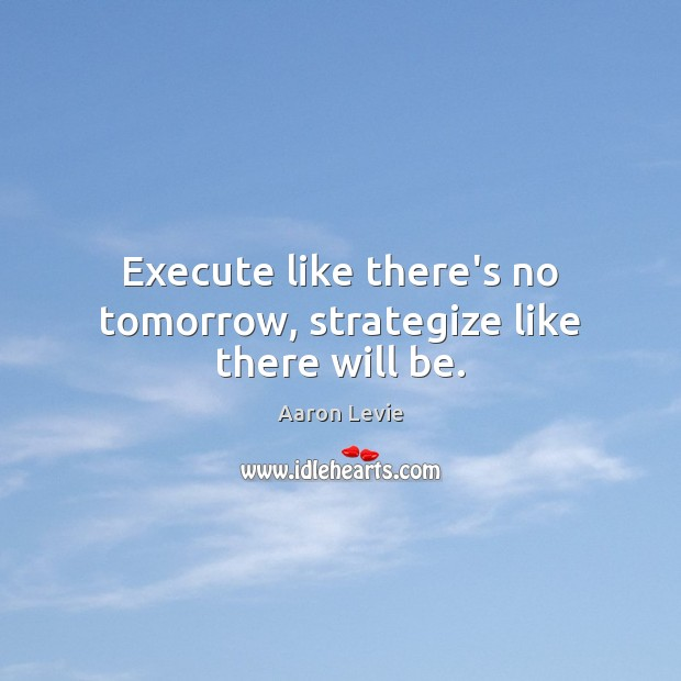 Image, Execute like there's no tomorrow, strategize like there will be.