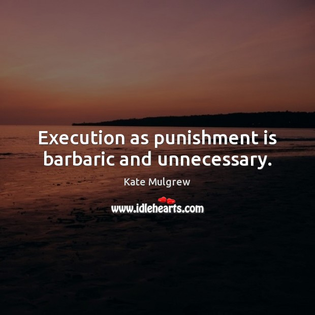 Execution as punishment is barbaric and unnecessary. Punishment Quotes Image