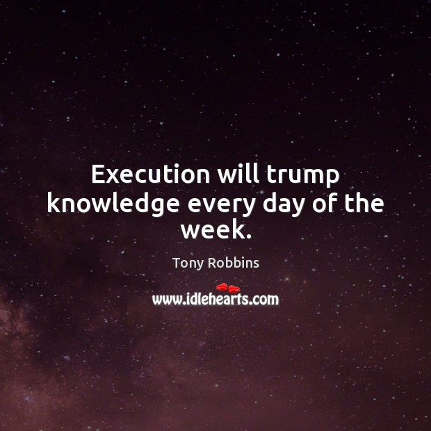 Image, Execution will trump knowledge every day of the week.