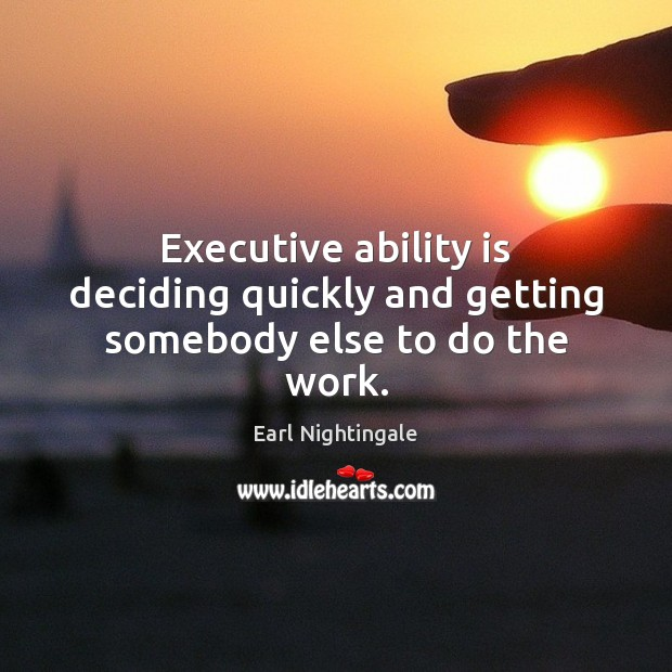 Executive ability is deciding quickly and getting somebody else to do the work. Earl Nightingale Picture Quote