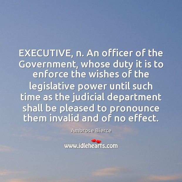EXECUTIVE, n. An officer of the Government, whose duty it is to Image