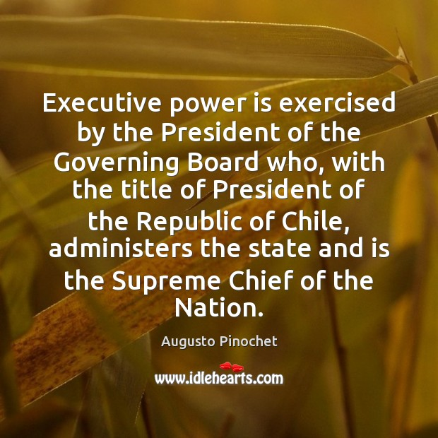 Executive power is exercised by the President of the Governing Board who, Augusto Pinochet Picture Quote