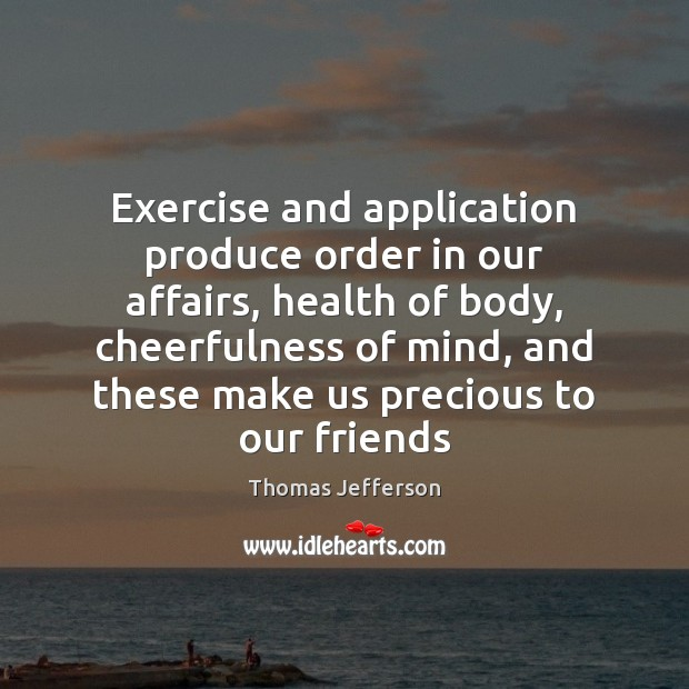 Exercise and application produce order in our affairs, health of body, cheerfulness Thomas Jefferson Picture Quote