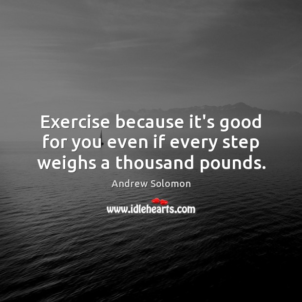 Exercise because it's good for you even if every step weighs a thousand pounds. Image